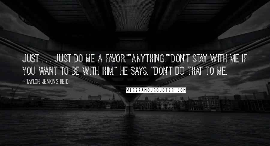 """Taylor Jenkins Reid Quotes: Just . . . just do me a favor.""""""""Anything.""""""""Don't stay with me if you want to be with him,"""" he says. """"Don't do that to me."""