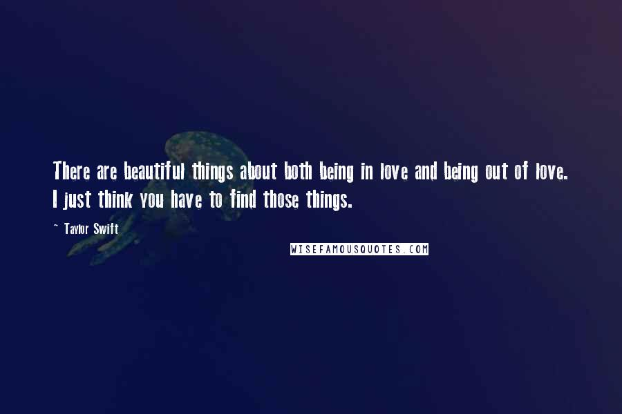 Taylor Swift Quotes: There are beautiful things about both being in love and being out of love. I just think you have to find those things.