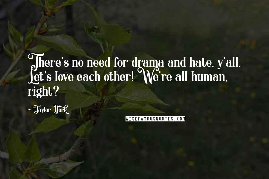 Taylor York Quotes: There's no need for drama and hate, y'all. Let's love each other! We're all human, right?