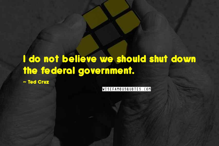Ted Cruz Quotes: I do not believe we should shut down the federal government.
