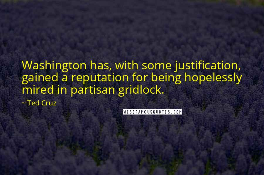 Ted Cruz Quotes: Washington has, with some justification, gained a reputation for being hopelessly mired in partisan gridlock.
