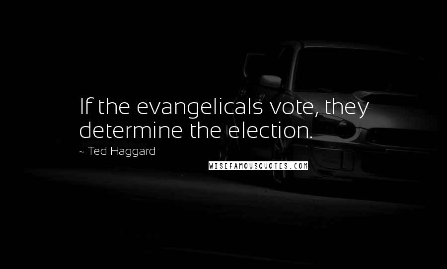 Ted Haggard Quotes: If the evangelicals vote, they determine the election.