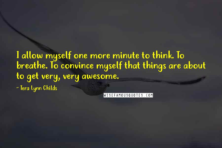 Tera Lynn Childs Quotes: I allow myself one more minute to think. To breathe. To convince myself that things are about to get very, very awesome.