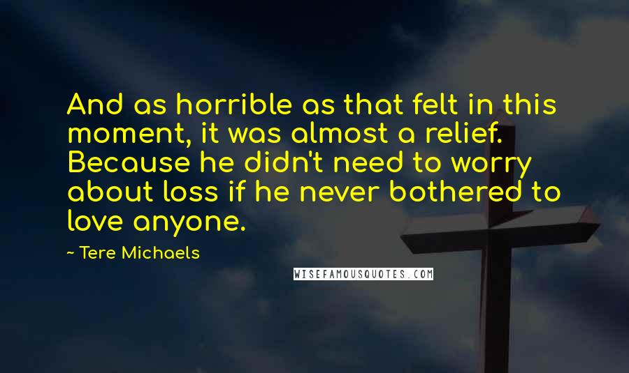 Tere Michaels Quotes: And as horrible as that felt in this moment, it was almost a relief. Because he didn't need to worry about loss if he never bothered to love anyone.