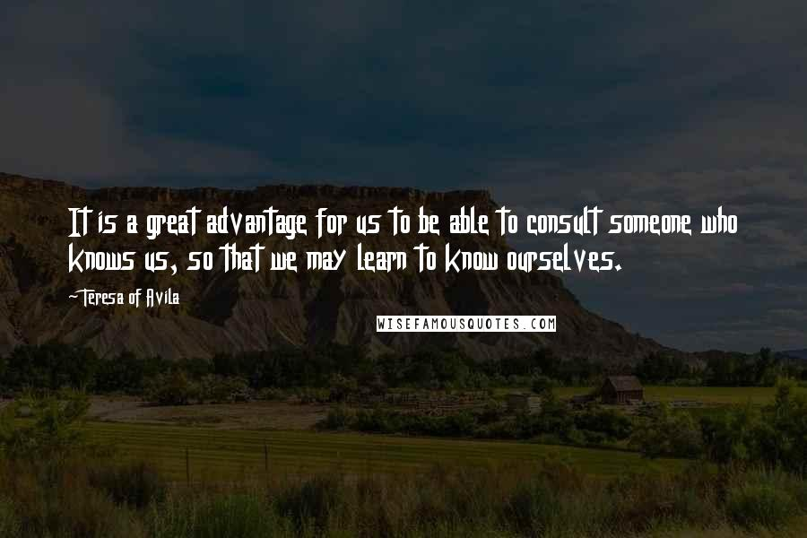 Teresa Of Avila Quotes: It is a great advantage for us to be able to consult someone who knows us, so that we may learn to know ourselves.