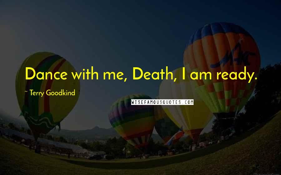 Terry Goodkind Quotes: Dance with me, Death, I am ready.
