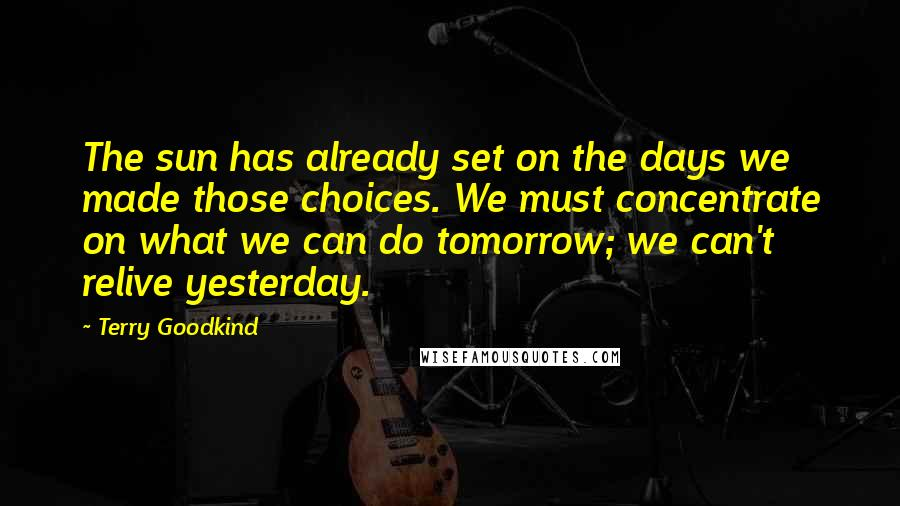 Terry Goodkind Quotes: The sun has already set on the days we made those choices. We must concentrate on what we can do tomorrow; we can't relive yesterday.