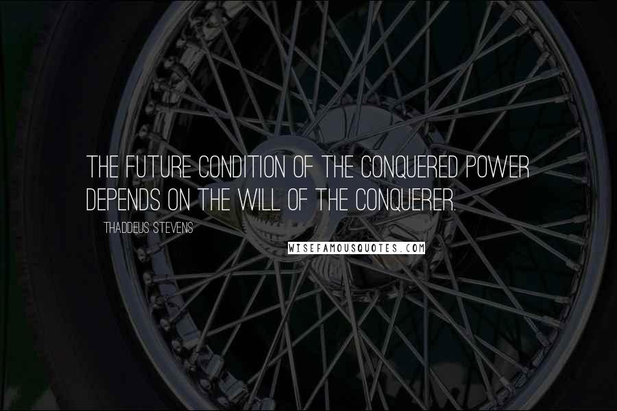 Thaddeus Stevens Quotes: The future condition of the conquered power depends on the will of the conquerer.
