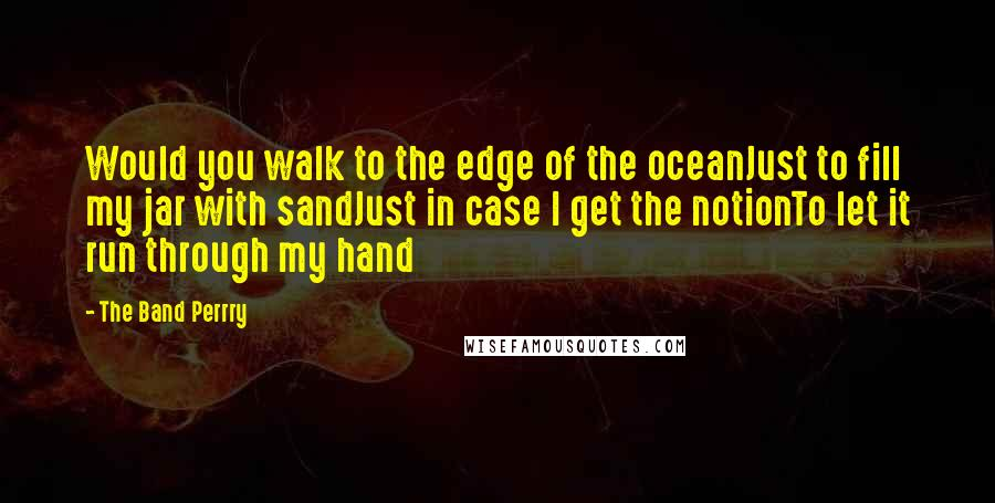 The Band Perrry Quotes: Would you walk to the edge of the oceanJust to fill my jar with sandJust in case I get the notionTo let it run through my hand