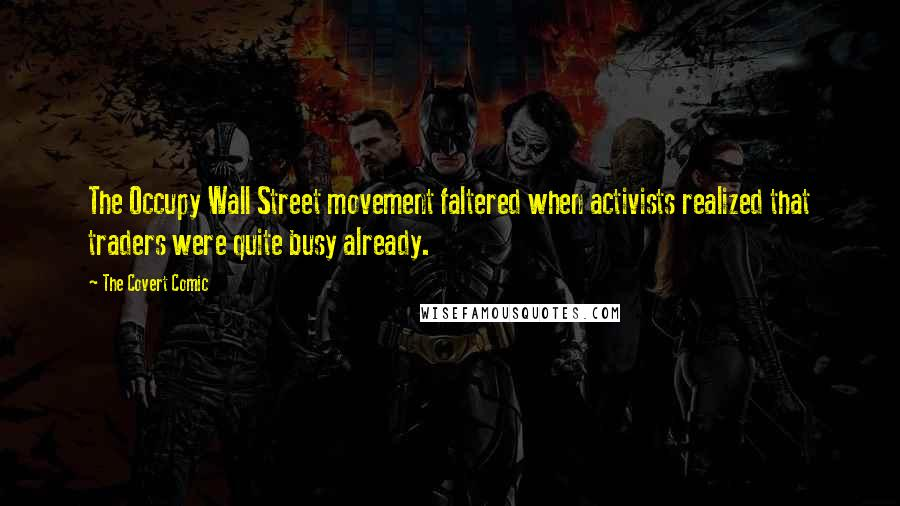 The Covert Comic Quotes: The Occupy Wall Street movement faltered when activists realized that traders were quite busy already.