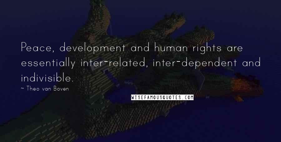 Theo Van Boven Quotes: Peace, development and human rights are essentially inter-related, inter-dependent and indivisible.
