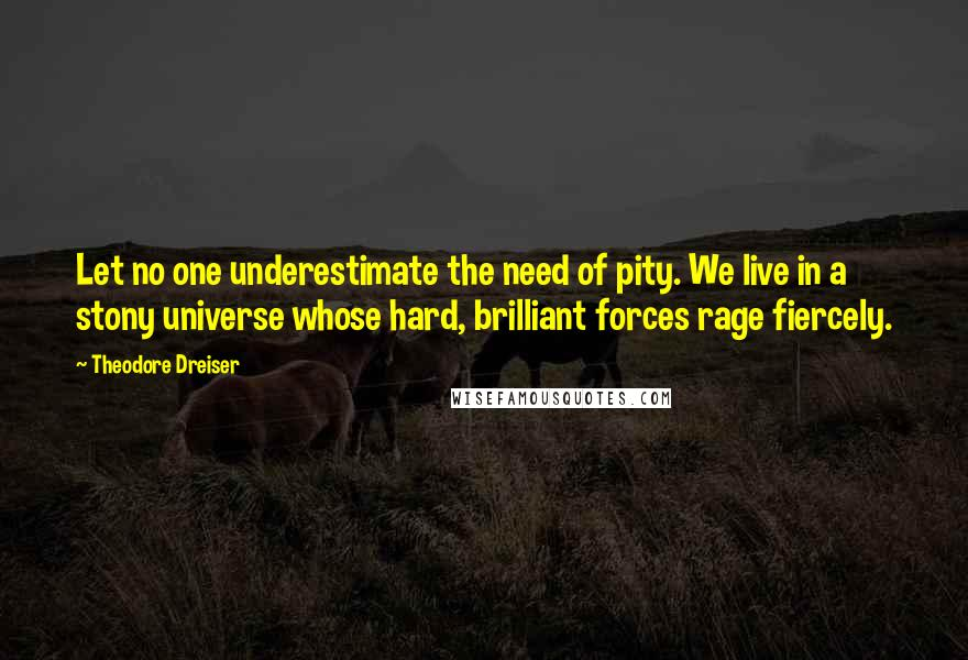 Theodore Dreiser Quotes: Let no one underestimate the need of pity. We live in a stony universe whose hard, brilliant forces rage fiercely.