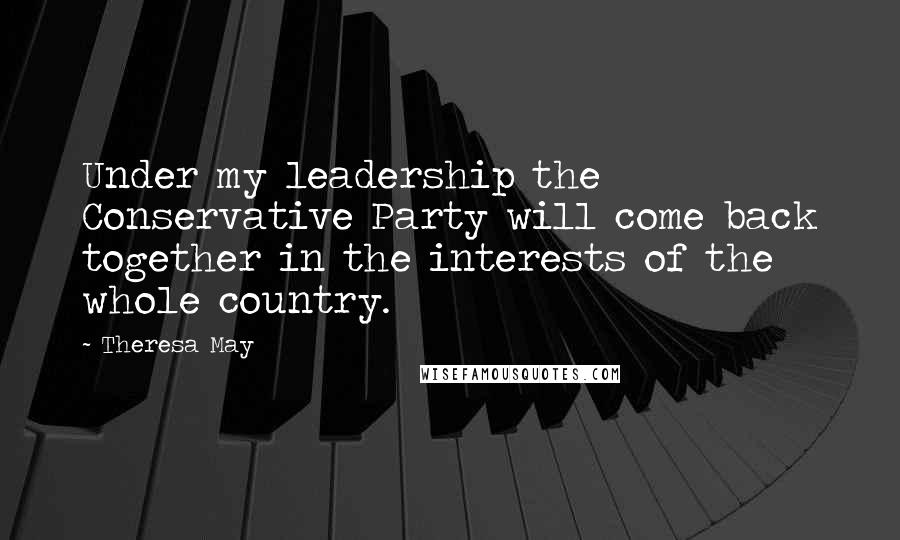 Theresa May Quotes: Under my leadership the Conservative Party will come back together in the interests of the whole country.