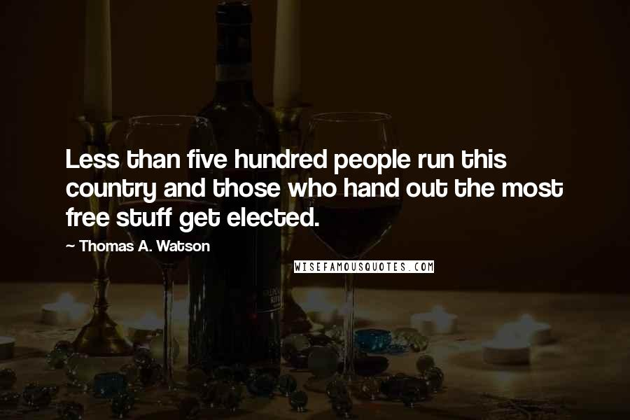 Thomas A. Watson Quotes: Less than five hundred people run this country and those who hand out the most free stuff get elected.