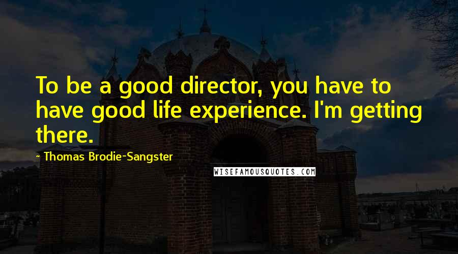 Thomas Brodie-Sangster Quotes: To be a good director, you have to have good life experience. I'm getting there.