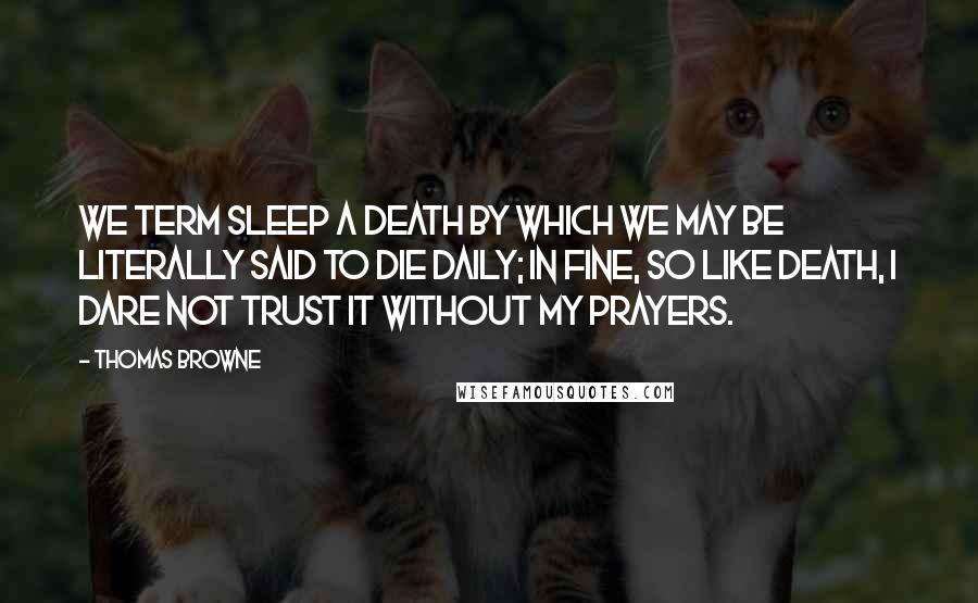 Thomas Browne Quotes: We term sleep a death by which we may be literally said to die daily; in fine, so like death, I dare not trust it without my prayers.