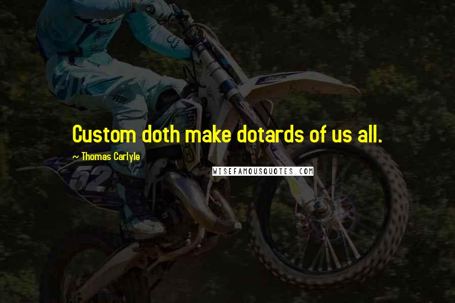 Thomas Carlyle Quotes: Custom doth make dotards of us all.