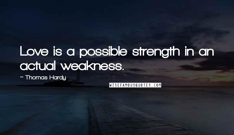 Thomas Hardy Quotes: Love is a possible strength in an actual weakness.