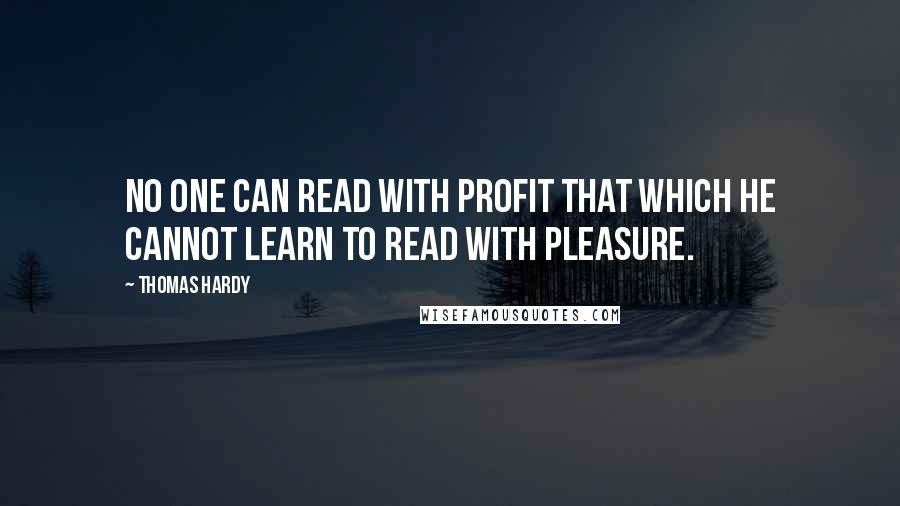 Thomas Hardy Quotes: No one can read with profit that which he cannot learn to read with pleasure.