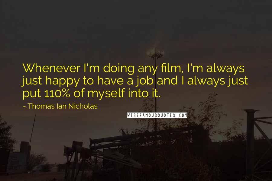 Thomas Ian Nicholas Quotes: Whenever I'm doing any film, I'm always just happy to have a job and I always just put 110% of myself into it.