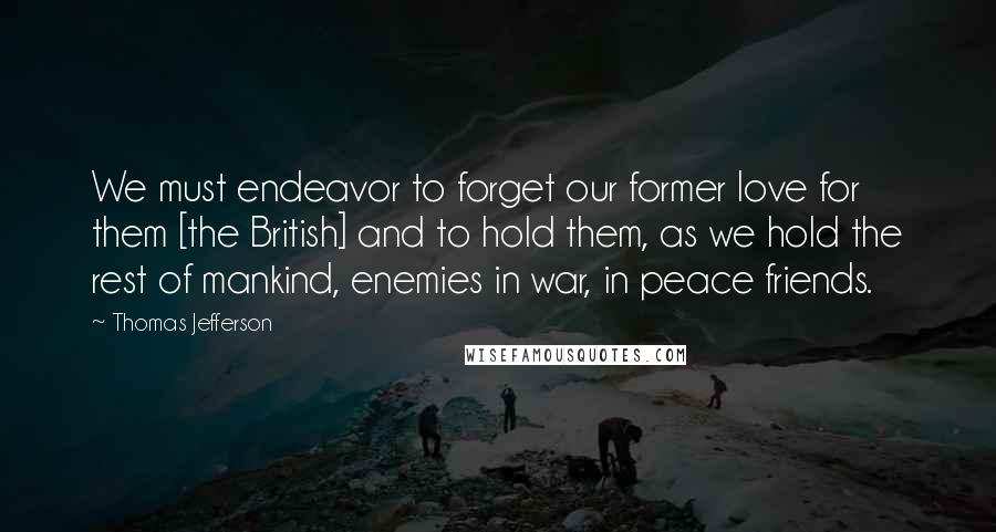Thomas Jefferson Quotes: We must endeavor to forget our former love for them [the British] and to hold them, as we hold the rest of mankind, enemies in war, in peace friends.