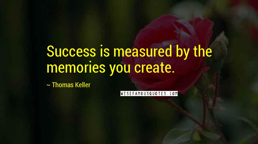 Thomas Keller Quotes: Success is measured by the memories you create.