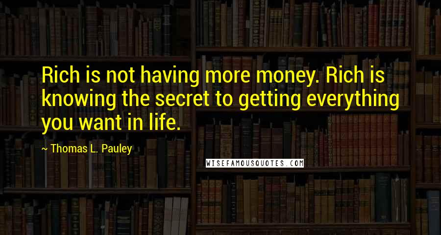 Thomas L. Pauley Quotes: Rich is not having more money. Rich is knowing the secret to getting everything you want in life.