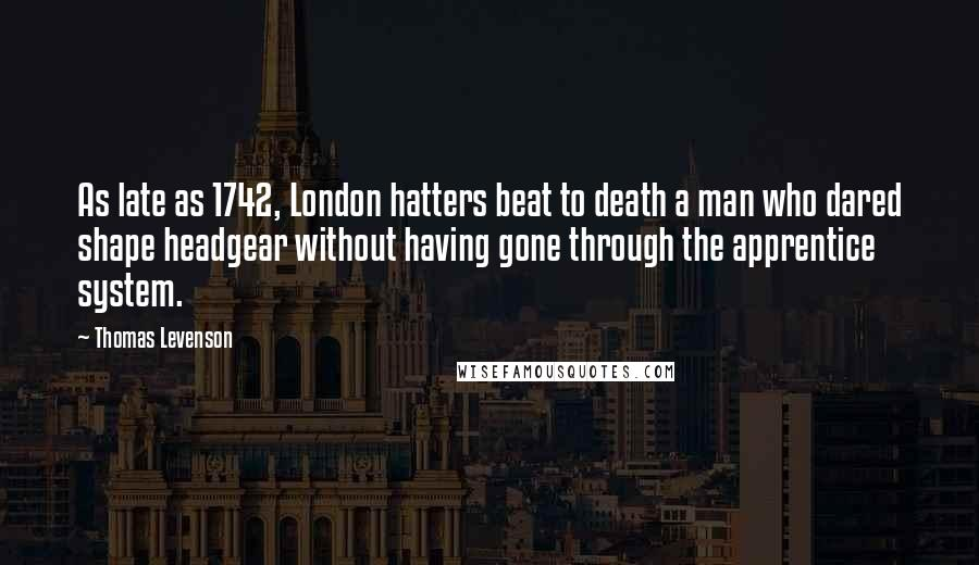 Thomas Levenson Quotes: As late as 1742, London hatters beat to death a man who dared shape headgear without having gone through the apprentice system.