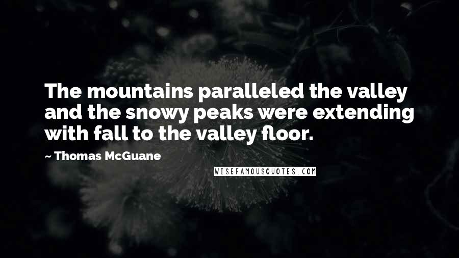 Thomas McGuane Quotes: The mountains paralleled the valley and the snowy peaks were extending with fall to the valley floor.