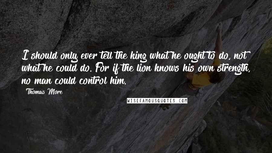 Thomas More Quotes: I should only ever tell the king what he ought to do, not what he could do. For if the lion knows his own strength, no man could control him.