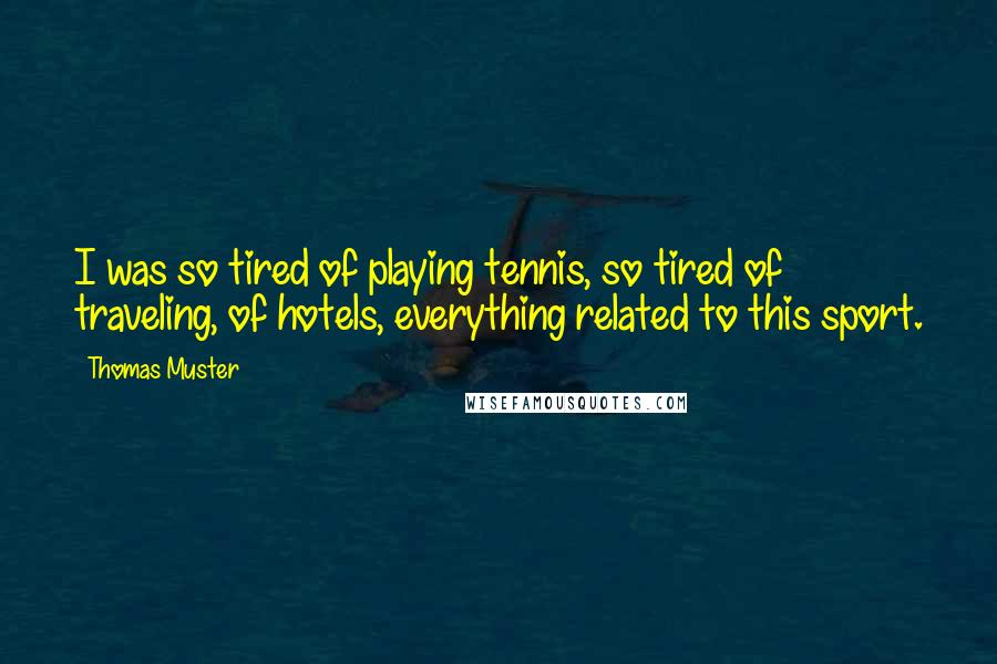 Thomas Muster Quotes: I was so tired of playing tennis, so tired of traveling, of hotels, everything related to this sport.