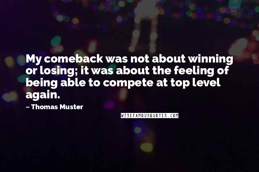 Thomas Muster Quotes: My comeback was not about winning or losing; it was about the feeling of being able to compete at top level again.