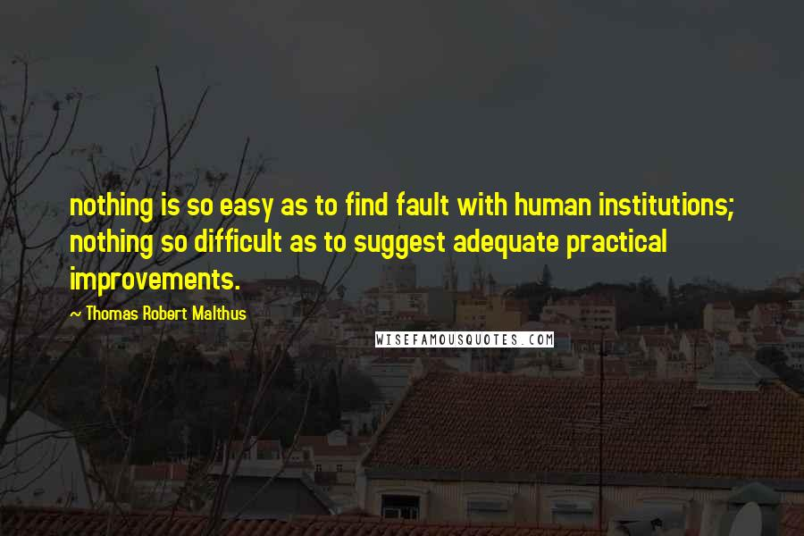 Thomas Robert Malthus Quotes: nothing is so easy as to find fault with human institutions; nothing so difficult as to suggest adequate practical improvements.