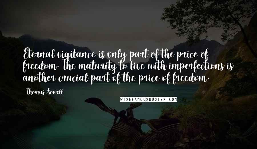 Thomas Sowell Quotes: Eternal vigilance is only part of the price of freedom. The maturity to live with imperfections is another crucial part of the price of freedom.