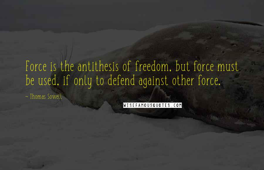 Thomas Sowell Quotes: Force is the antithesis of freedom, but force must be used, if only to defend against other force.