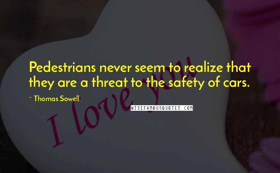 Thomas Sowell Quotes: Pedestrians never seem to realize that they are a threat to the safety of cars.