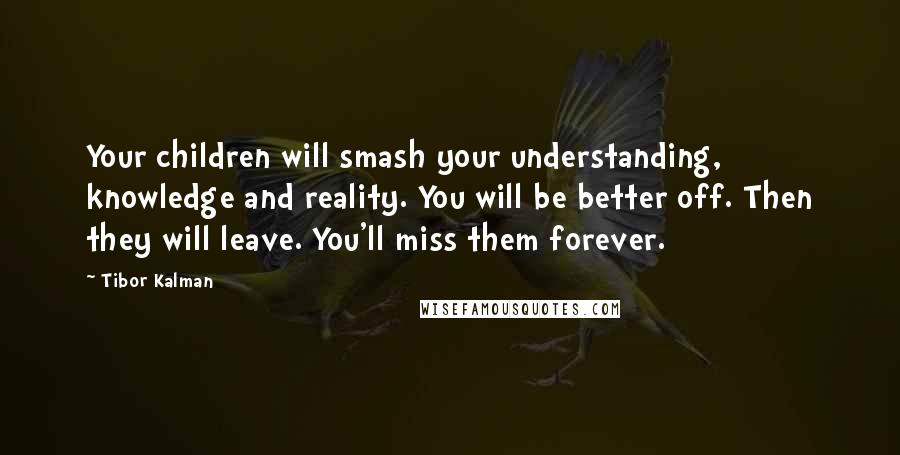 Tibor Kalman Quotes: Your children will smash your understanding, knowledge and reality. You will be better off. Then they will leave. You'll miss them forever.