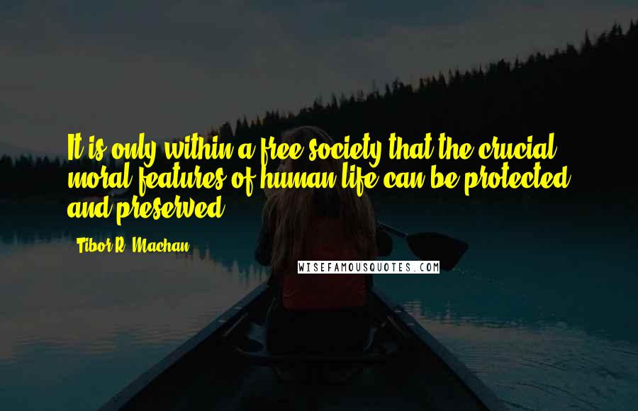 Tibor R. Machan Quotes: It is only within a free society that the crucial moral features of human life can be protected and preserved