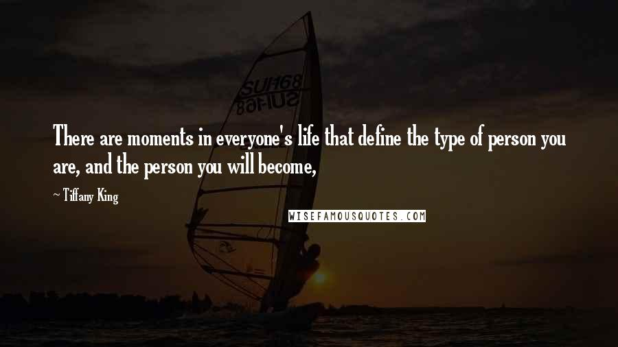 Tiffany King Quotes: There are moments in everyone's life that define the type of person you are, and the person you will become,