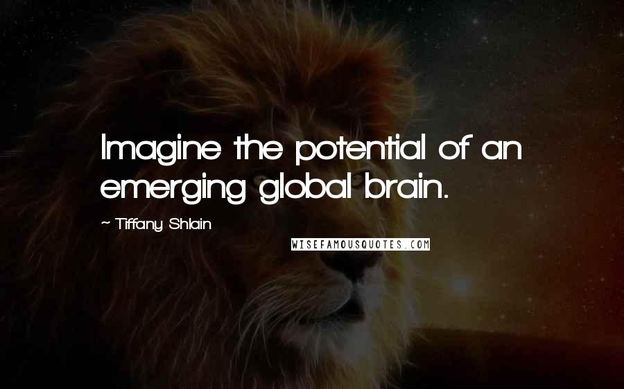 Tiffany Shlain Quotes: Imagine the potential of an emerging global brain.