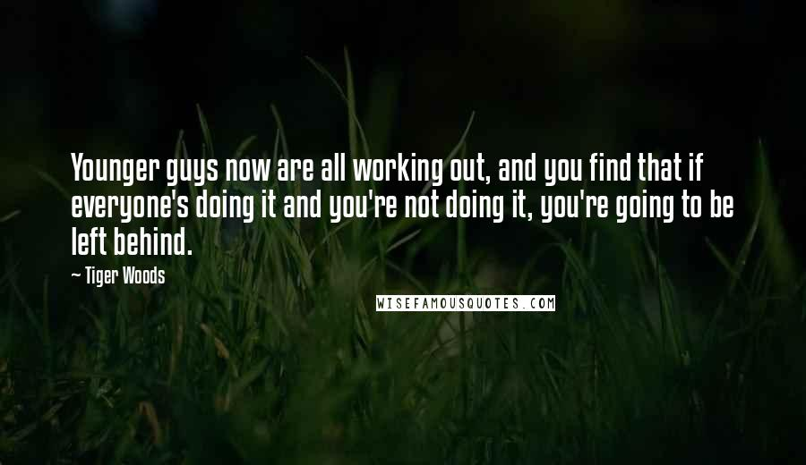Tiger Woods Quotes: Younger guys now are all working out, and you find that if everyone's doing it and you're not doing it, you're going to be left behind.