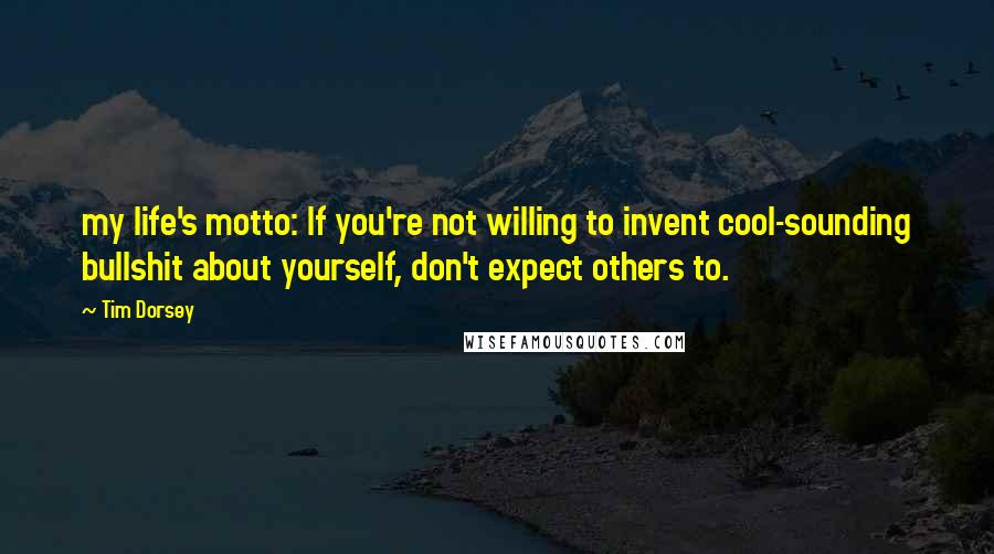 Tim Dorsey Quotes: my life's motto: If you're not willing to invent cool-sounding bullshit about yourself, don't expect others to.
