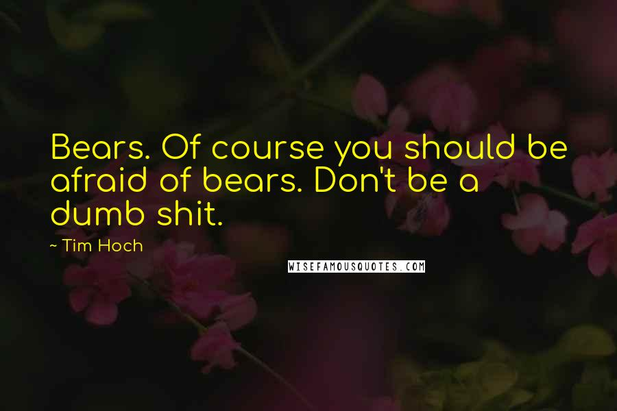 Tim Hoch Quotes: Bears. Of course you should be afraid of bears. Don't be a dumb shit.