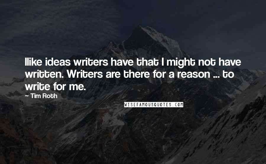 Tim Roth Quotes: Ilike ideas writers have that I might not have written. Writers are there for a reason ... to write for me.