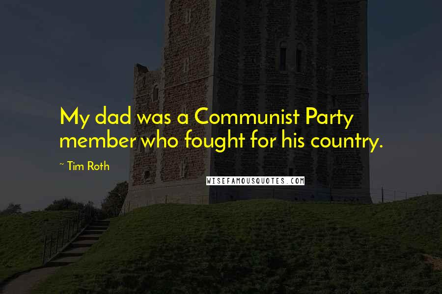 Tim Roth Quotes: My dad was a Communist Party member who fought for his country.