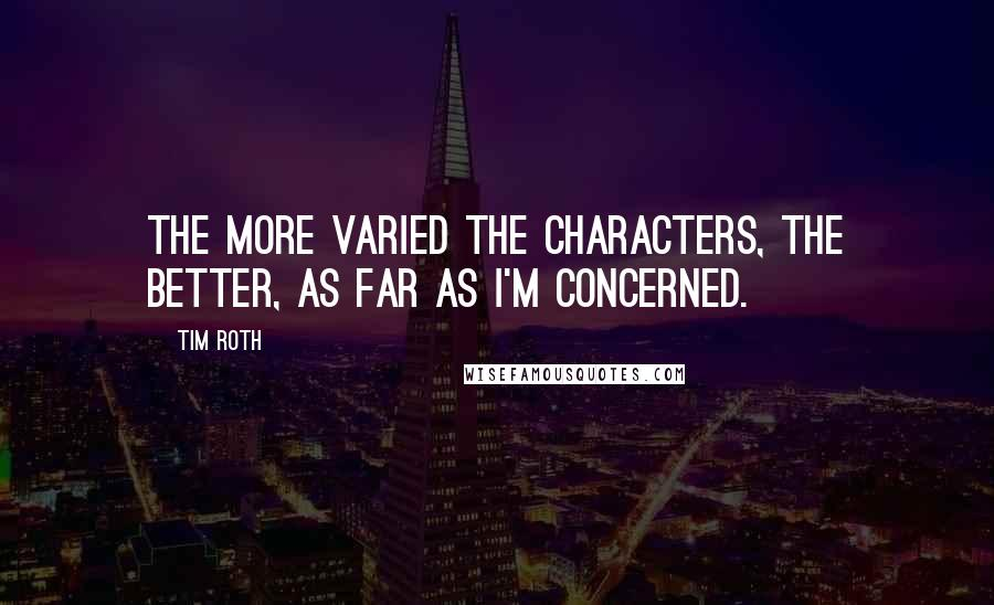 Tim Roth Quotes: The more varied the characters, the better, as far as I'm concerned.