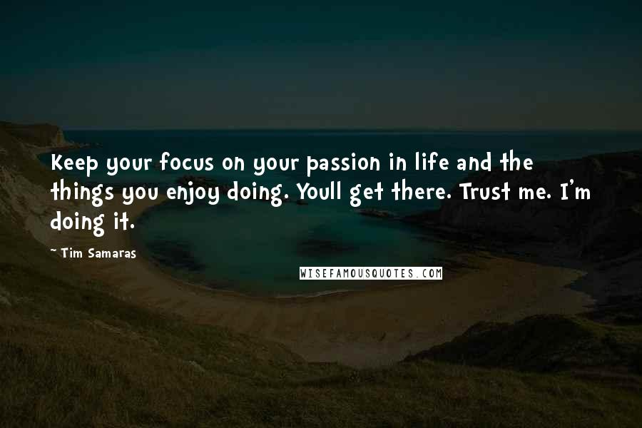 Tim Samaras Quotes: Keep your focus on your passion in life and the things you enjoy doing. Youll get there. Trust me. I'm doing it.