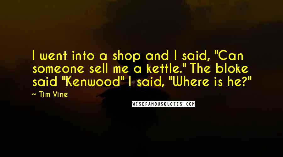 "Tim Vine Quotes: I went into a shop and I said, ""Can someone sell me a kettle."" The bloke said ""Kenwood"" I said, ""Where is he?"""