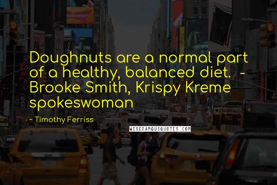 Timothy Ferriss Quotes: Doughnuts are a normal part of a healthy, balanced diet.  - Brooke Smith, Krispy Kreme spokeswoman