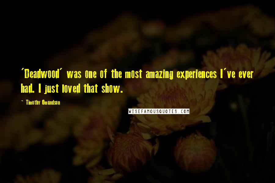Timothy Omundson Quotes: 'Deadwood' was one of the most amazing experiences I've ever had. I just loved that show.